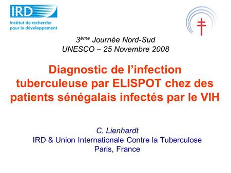 Diagnostic de linfection tuberculeuse par ELISPOT chez des patients sénégalais infectés par le VIH C. Lienhardt IRD & Union Internationale Contre la Tuberculose.