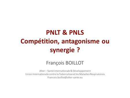 PNLT & PNLS Compétition, antagonisme ou synergie ? François BOILLOT Alter – Santé internationale & Développement Union Internationale contre la Tuberculose.
