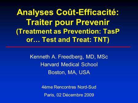 Analyses Coût-Efficacité: Traiter pour Prevenir (Treatment as Prevention: TasP or… Test and Treat: TNT) Kenneth A. Freedberg, MD, MSc Harvard Medical School.