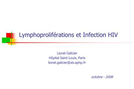 Lymphoproliférations et Infection HIV Lionel Galicier Hôpital Saint-Louis, Paris octobre - 2008.