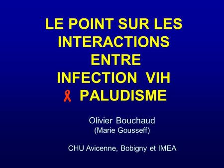 LE POINT SUR LES INTERACTIONS ENTRE INFECTION VIH PALUDISME Olivier Bouchaud (Marie Gousseff) CHU Avicenne, Bobigny et IMEA.