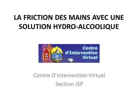 LA FRICTION DES MAINS AVEC UNE SOLUTION HYDRO-ALCOOLIQUE Centre Dintervention Virtuel Section JSP.