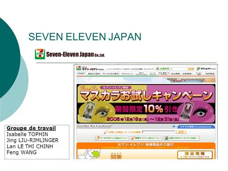 SEVEN ELEVEN JAPAN Groupe de travail Isabelle TOPHIN Jing LIU-RIMLINGER Lan LE THI CHINH Feng WANG.