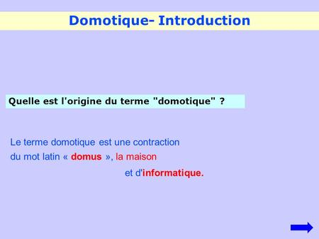 Domotique- Introduction Quelle est l'origine du terme domotique ? Le terme domotique est une contraction du mot latin « domus », la maison et d'informatique.