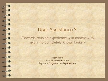 User Assistance ? Towards reusing experience « in context » to help « no completely known tasks » Alain Mille LISI Université Lyon1 Équipe « Cognition.