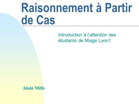 Raisonnement à Partir de Cas Introduction à lattention des étudiants de Miage Lyon1 Alain Mille.