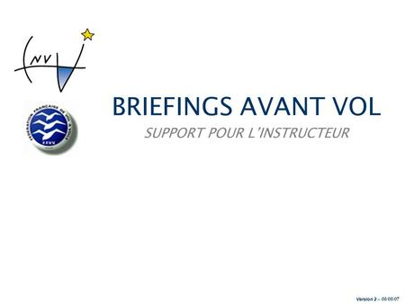 BRIEFINGS AVANT VOL SUPPORT POUR LINSTRUCTEUR Version 2 Version 2 – 08/08/07.