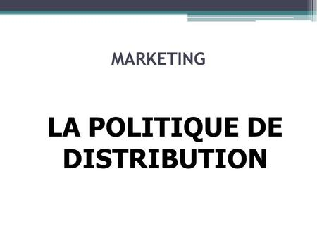 MARKETING LA POLITIQUE DE DISTRIBUTION. POLITIQUE DE DISTRIBUTION Circuit de distribution = Ensemble des intervenants qui font passer le produit de son.