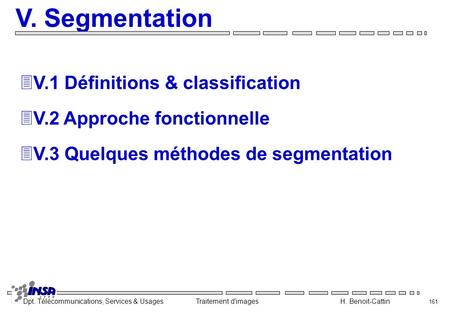 Dpt. Télécommunications, Services & Usages Traitement d'images H. Benoit-Cattin 161 V. Segmentation 3V.1 Définitions & classification 3V.2 Approche fonctionnelle.
