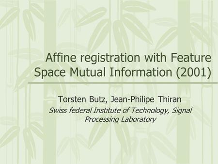 Affine registration with Feature Space Mutual Information (2001) Torsten Butz, Jean-Philipe Thiran Swiss federal Institute of Technology, Signal Processing.