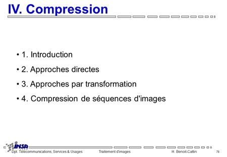 Dpt. Télécommunications, Services & Usages Traitement d'images H. Benoit-Cattin 78 IV. Compression 1. Introduction 2. Approches directes 3. Approches par.