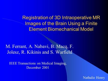 Registration of 3D Intraoperative MR Images of the Brain Using a Finite Element Biomechanical Model M. Ferrant, A. Nabavi, B. Macq, F. Jolesz, R. Kikinis.