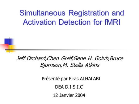 Simultaneous Registration and Activation Detection for fMRI Jeff Orchard,Chen Greif,Gene H. Golub,Bruce Bjornson,M. Stella Atkins Présenté par Firas ALHALABI.