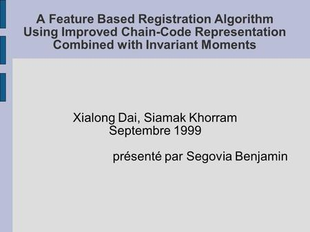 A Feature Based Registration Algorithm Using Improved Chain-Code Representation Combined with Invariant Moments Xialong Dai, Siamak Khorram Septembre 1999.
