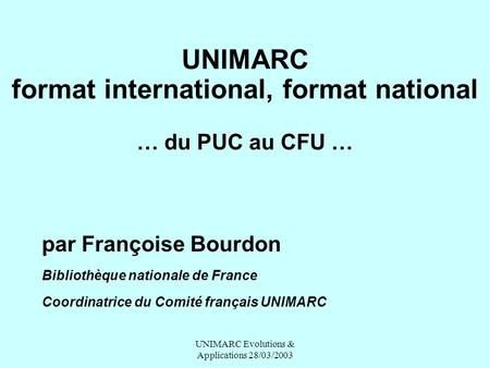 UNIMARC Evolutions & Applications 28/03/2003 UNIMARC format international, format national … du PUC au CFU … par Françoise Bourdon Bibliothèque nationale.