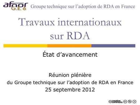 Travaux internationaux sur RDA État davancement Réunion plénière du Groupe technique sur ladoption de RDA en France 25 septembre 2012 Groupe technique.
