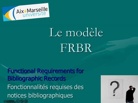 1 Le modèle FRBR Functional Requirements for Bibliographic Records Fonctionnalités requises des notices bibliographiques.