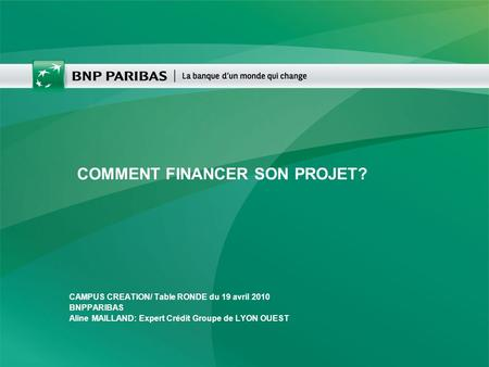 COMMENT FINANCER SON PROJET? CAMPUS CREATION/ Table RONDE du 19 avril 2010 BNPPARIBAS Aline MAILLAND: Expert Crédit Groupe de LYON OUEST.