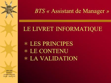 BTS « Assistant de Manager » LE LIVRET INFORMATIQUE LES PRINCIPES LE CONTENU LA VALIDATION 1 BTS AM Séminaire académique Saint Cloud - mars 2008.