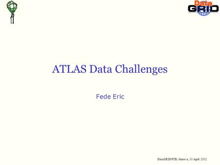 DataGRID PTB, Geneva, 10 April 2002 ATLAS Data Challenges Fede Eric.