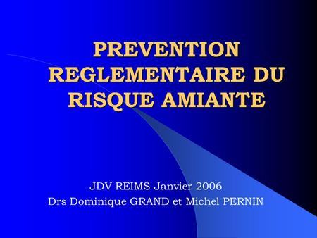PREVENTION REGLEMENTAIRE DU RISQUE AMIANTE JDV REIMS Janvier 2006 Drs Dominique GRAND et Michel PERNIN.