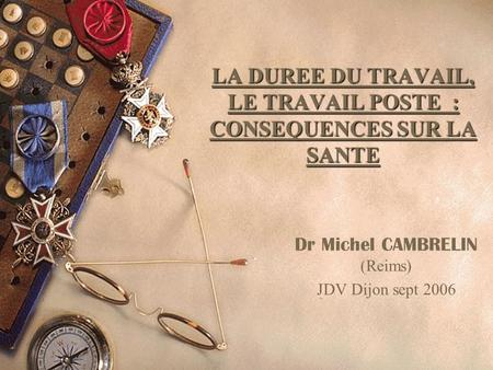 LA DUREE DU TRAVAIL, LE TRAVAIL POSTE : CONSEQUENCES SUR LA SANTE Dr Michel CAMBRELIN (Reims) JDV Dijon sept 2006.