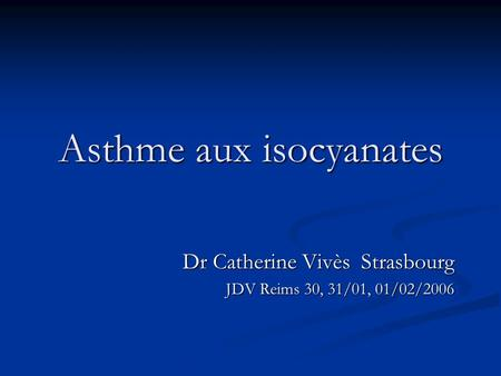 Asthme aux isocyanates Dr Catherine Vivès Strasbourg JDV Reims 30, 31/01, 01/02/2006.