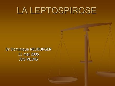 LA LEPTOSPIROSE Dr Dominique NEUBURGER 11 mai 2005 JDV REIMS.