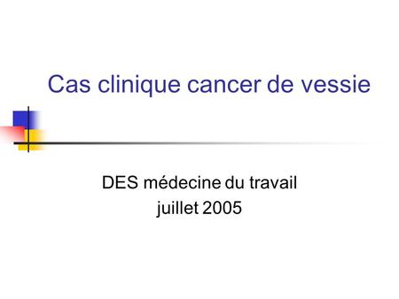 Cas clinique cancer de vessie