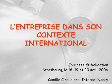LENTREPRISE DANS SON CONTEXTE INTERNATIONAL Journées de Validation Strasbourg, le 18, 19 et 20 avril 2006 Camille Cinqualbre, Interne, Nancy.