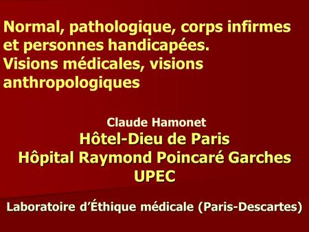 Claude Hamonet Hôtel-Dieu de Paris Hôpital Raymond Poincaré Garches UPEC Laboratoire dÉthique médicale (Paris-Descartes) Normal, pathologique, corps infirmes.