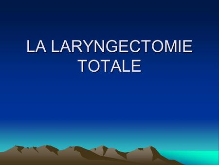 LA LARYNGECTOMIE TOTALE. LARYNGECTOMIE TOTALE 1. RAPPELS DEFINITION PRINCIPES DE LINTERVENTION ANATOMIQUES 2.MATERIEL SPECIFIQUE 3.INSTALLATION DEFINITIVE.