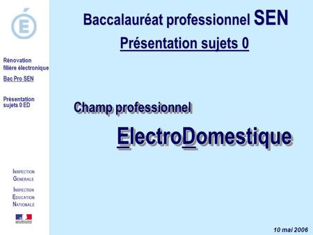 I NSPECTION G ENERALE I NSPECTION E DUCATION N ATIONALE Rénovation filière électronique Bac Pro SEN Présentation sujets 0 ED Champ professionnel ElectroDomestique.