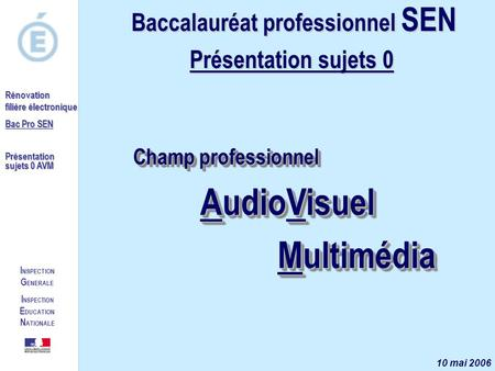 I NSPECTION G ENERALE I NSPECTION E DUCATION N ATIONALE Rénovation filière électronique Bac Pro SEN Présentation sujets 0 AVM Champ professionnel AudioVisuel.
