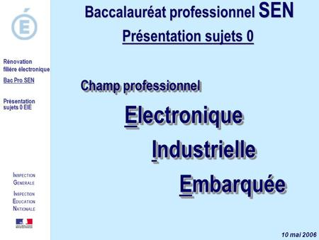 I NSPECTION G ENERALE I NSPECTION E DUCATION N ATIONALE Rénovation filière électronique Bac Pro SEN Présentation sujets 0 EIE Champ professionnel Electronique.