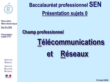 I NSPECTION G ENERALE I NSPECTION E DUCATION N ATIONALE Rénovation filière électronique Bac Pro SEN Présentation sujets 0 TR Champ professionnel Télécommunications.