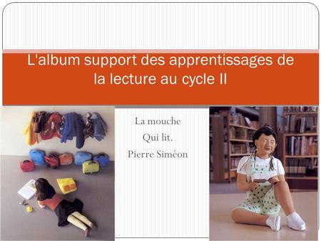 La mouche Qui lit. Pierre Siméon L'album support des apprentissages de la lecture au cycle II.