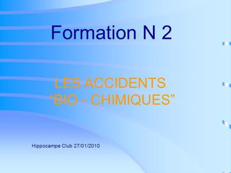 LES ACCIDENTS BIO - CHIMIQUES Formation N 2 Hippocampe Club 27/01/2010.
