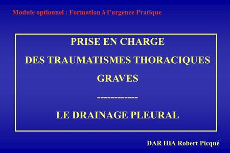 PRISE EN CHARGE DES TRAUMATISMES THORACIQUES GRAVES ------------ LE DRAINAGE PLEURAL Module optionnel : Formation à lurgence Pratique DAR HIA Robert Picqué