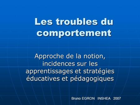 Les troubles du comportement Approche de la notion, incidences sur les apprentissages et stratégies éducatives et pédagogiques Bruno EGRON INSHEA 2007.