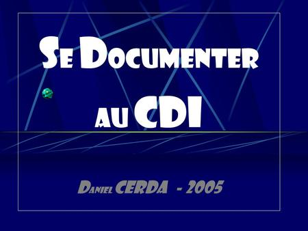 S E D OCUMENTER AU CDI D aniel CERDA - 2005. Le menu de ce CD : - PRESENTATION - Préface - La documentation - Le CDI -Fonctions constitutives - Fonctions.