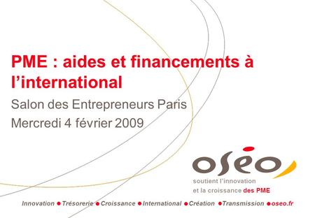 Soutient linnovation et la croissance des PME PME : aides et financements à linternational Salon des Entrepreneurs Paris Mercredi 4 février 2009 Innovation.
