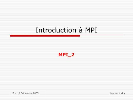 13 – 16 Décembre 2005 Laurence Viry Introduction à MPI MPI_2.