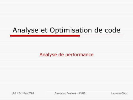 17-21 Octobre 2005 Formation Continue - CNRS Laurence Viry Analyse et Optimisation de code Analyse de performance.