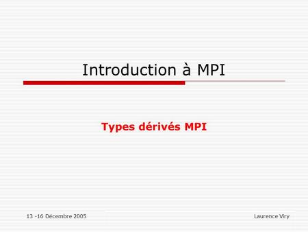 13 -16 Décembre 2005 Laurence Viry Introduction à MPI Types dérivés MPI.