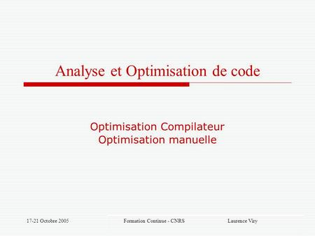 17-21 Octobre 2005 Formation Continue - CNRS Laurence Viry Analyse et Optimisation de code Optimisation Compilateur Optimisation manuelle.