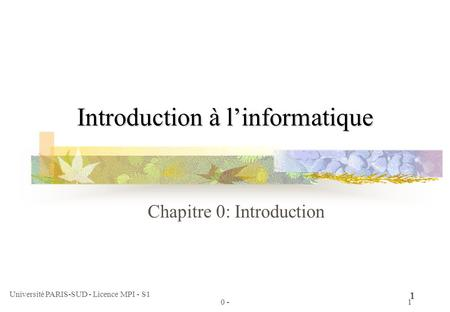 Université PARIS-SUD - Licence MPI - S1 1 0 -1 Introduction à linformatique Chapitre 0: Introduction.