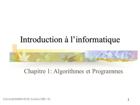 Université PARIS-SUD - Licence MPI - S1 1 Introduction à linformatique Chapitre 1: Algorithmes et Programmes.
