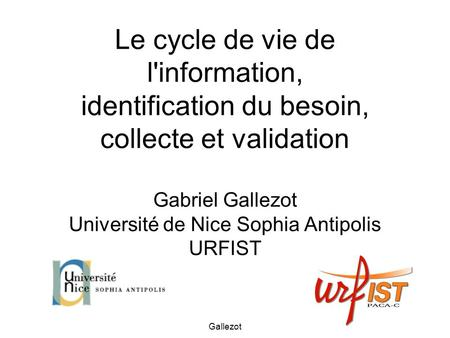 Gallezot Le cycle de vie de l'information, identification du besoin, collecte et validation Gabriel Gallezot Université de Nice Sophia Antipolis URFIST.