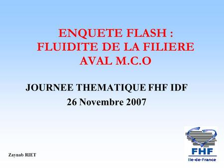 ENQUETE FLASH : FLUIDITE DE LA FILIERE AVAL M.C.O JOURNEE THEMATIQUE FHF IDF 26 Novembre 2007 Zaynab RIET.